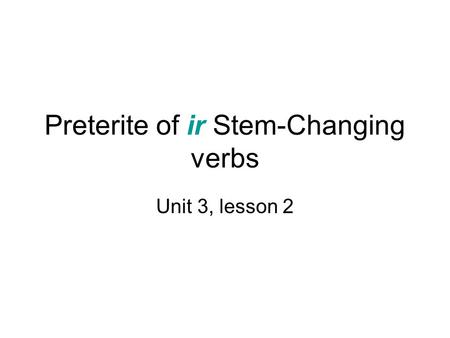 Preterite of ir Stem-Changing verbs Unit 3, lesson 2.