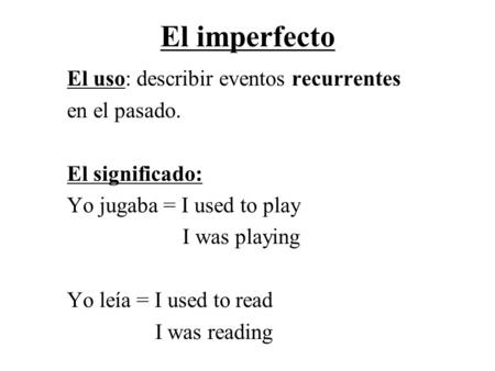 El imperfecto El uso: describir eventos recurrentes en el pasado. El significado: Yo jugaba = I used to play I was playing Yo leía = I used to read I was.