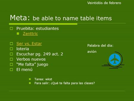 Meta: be able to name table items Pruebita: estudiantes Zenttric Ser vs. Estar loteria Escuchar pg. 249 act. 2 Verbos nuevos Me falta juego El menú Tarea: