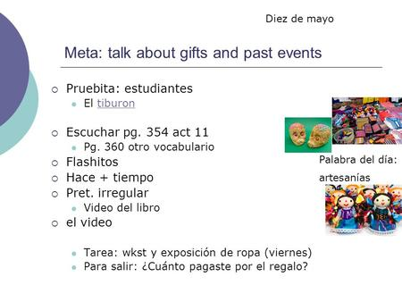 Meta: talk about gifts and past events Pruebita: estudiantes El tiburontiburon Escuchar pg. 354 act 11 Pg. 360 otro vocabulario Flashitos Hace + tiempo.