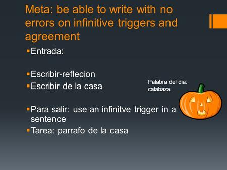Meta: be able to write with no errors on infinitive triggers and agreement Entrada: Escribir-reflecion Escribir de la casa Para salir: use an infinitve.