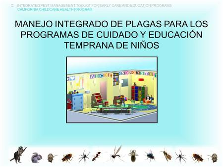 INTEGRATED PEST MANAGEMENT TOOLKIT FOR EARLY CARE AND EDUCATION PROGRAMS CALIFORNIA CHILDCARE HEALTH PROGRAM MANEJO INTEGRADO DE PLAGAS PARA LOS PROGRAMAS.