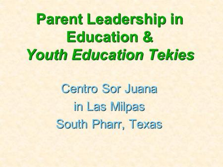 Parent Leadership in Education & Youth Education Tekies Centro Sor Juana in Las Milpas South Pharr, Texas.