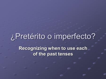 ¿Pretérito o imperfecto? Recognizing when to use each of the past tenses.