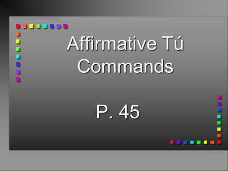 Affirmative Tú Commands P. 45 Affirmative Tú Commands n You already know how to give affirmative commands to someone you address as tú. n You take the.