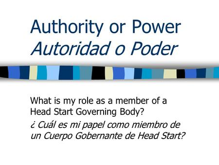 Authority or Power Autoridad o Poder What is my role as a member of a Head Start Governing Body? ¿ Cuál es mi papel como miembro de un Cuerpo Gobernante.
