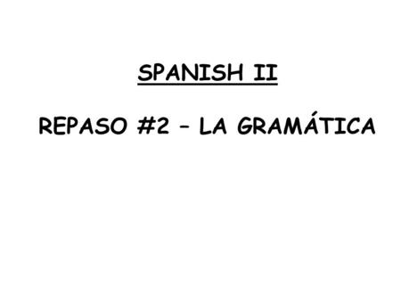 SPANISH II REPASO #2 – LA GRAMÁTICA. Where? Where to? From where? Which (s/p)? How many (s/p)? Who/whom (s/p)? When? Why? What? How? What? QUESTIONS WORDS.
