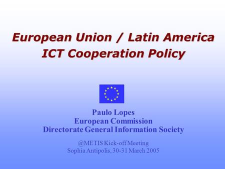 European Union / Latin America ICT Cooperation Policy European Union / Latin America ICT Cooperation Policy Paulo Lopes European Commission Directorate.