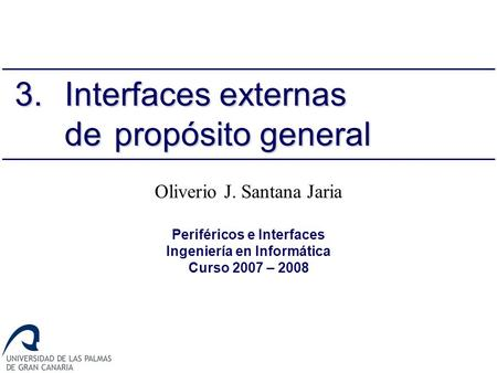Oliverio J. Santana Jaria Periféricos e Interfaces Ingeniería en Informática Curso 2007 – 2008 3.Interfaces externas de propósito general.