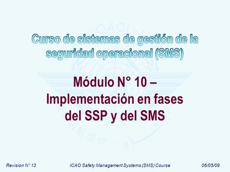 Revision N° 13ICAO Safety Management Systems (SMS) Course06/05/09 Módulo N° 10 – Implementación en fases del SSP y del SMS.