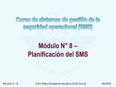 Revision N° 13ICAO Safety Management Systems (SMS) Course06/05/09 Módulo N° 8 – Planificación del SMS.