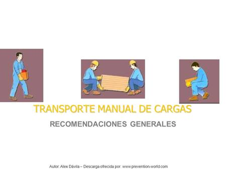 Autor: Alex Dávila – Descarga ofrecida por: www.prevention-world.com TRANSPORTE MANUAL DE CARGAS RECOMENDACIONES GENERALES.
