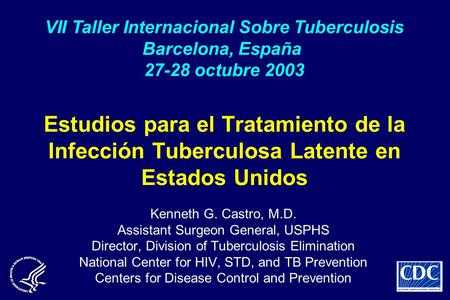 Estudios para el Tratamiento de la Infección Tuberculosa Latente en Estados Unidos Kenneth G. Castro, M.D. Assistant Surgeon General, USPHS Director, Division.