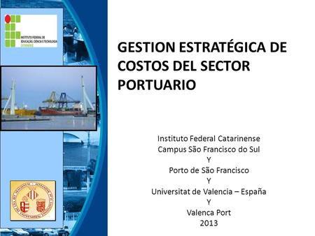 GESTION ESTRATÉGICA DE COSTOS DEL SECTOR PORTUARIO Instituto Federal Catarinense Campus São Francisco do Sul Y Porto de São Francisco Y Universitat de.