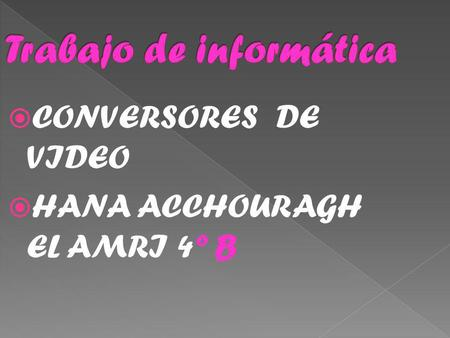 CONVERSORES DE VIDEO HANA ACCHOURAGH EL AMRI 4º B.