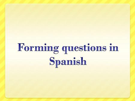 Types of questions Generally speaking, there are three types of questions Tag Sí/no Information seeking.