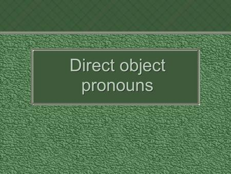 Direct object pronouns. What is a Direct Object? The object that directly receives the action of the verb is called the direct object. The direct object.
