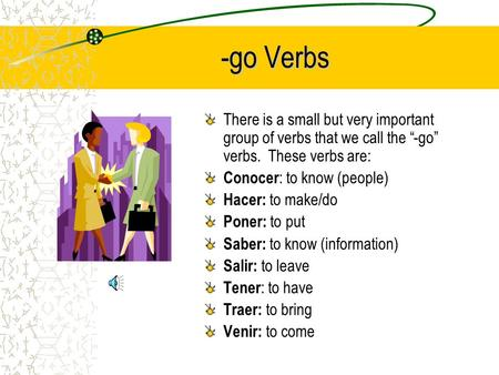 -go Verbs There is a small but very important group of verbs that we call the -go verbs. These verbs are: Conocer : to know (people) Hacer: to make/do.