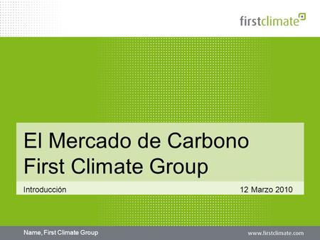 Name, First Climate Group El Mercado de Carbono First Climate Group Introducción 12 Marzo 2010.