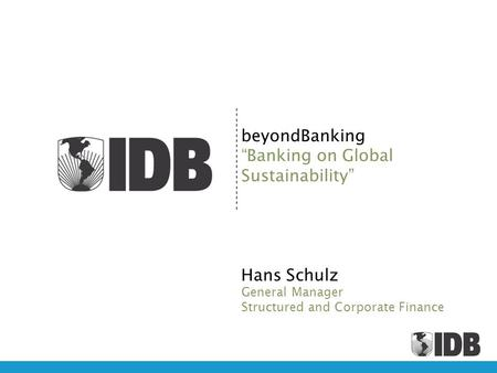 BeyondBanking Banking on Global Sustainability Hans Schulz General Manager Structured and Corporate Finance.