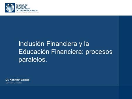 Inclusión Financiera y la Educación Financiera: procesos paralelos. Dr. Kenneth Coates Director General.