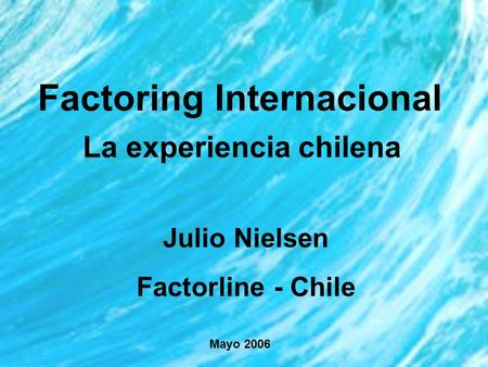 Factoring Internacional La experiencia chilena Julio Nielsen Factorline - Chile Mayo 2006.