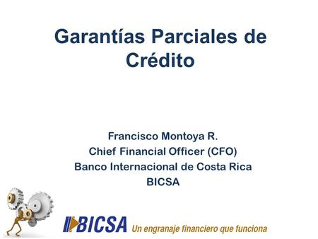 Garantías Parciales de Crédito Francisco Montoya R. Chief Financial Officer (CFO) Banco Internacional de Costa Rica BICSA.