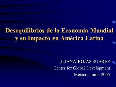Desequilibrios de la Economía Mundial y su Impacto en América Latina LILIANA ROJAS-SUÁREZ Center for Global Development Mexico, Junio 2005.