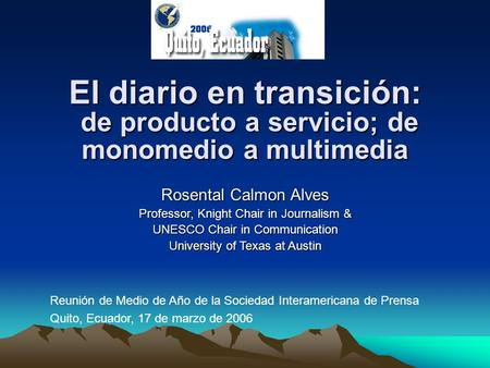 El diario en transición: de producto a servicio; de monomedio a multimedia Rosental Calmon Alves Professor, Knight Chair in Journalism & UNESCO Chair in.
