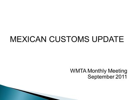 MEXICAN CUSTOMS UPDATE WMTA Monthly Meeting September 2011.