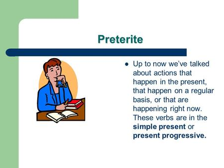 Preterite Up to now weve talked about actions that happen in the present, that happen on a regular basis, or that are happening right now. These verbs.