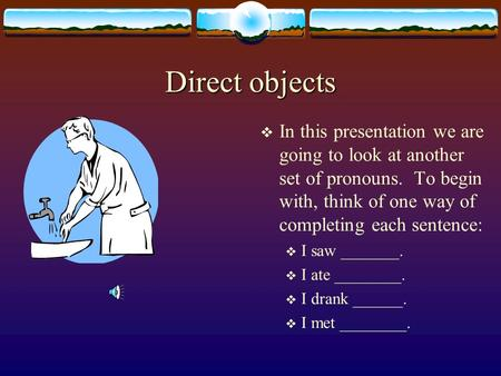 Direct objects In this presentation we are going to look at another set of pronouns. To begin with, think of one way of completing each sentence: I saw.