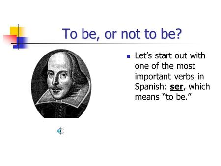 To be, or not to be? Lets start out with one of the most important verbs in Spanish: ser, which means to be.