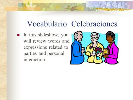 Vocabulario: Celebraciones In this slideshow, you will review words and expressions related to parties and personal interaction.