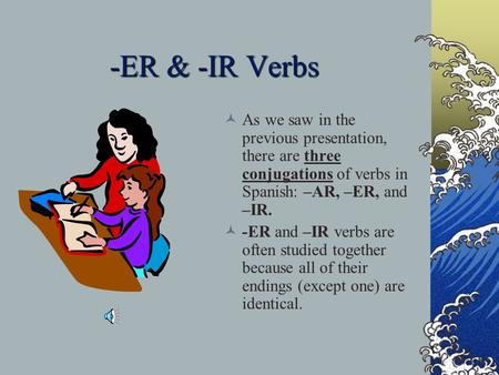 -ER & -IR Verbs As we saw in the previous presentation, there are three conjugations of verbs in Spanish: –AR, –ER, and –IR. -ER and –IR verbs are often.