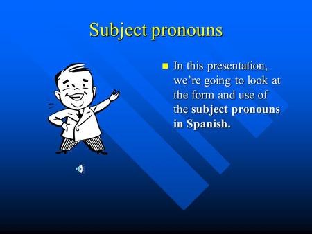 Subject pronouns In this presentation, were going to look at the form and use of the subject pronouns in Spanish.