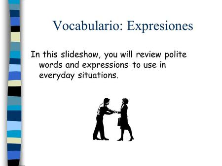 Vocabulario: Expresiones In this slideshow, you will review polite words and expressions to use in everyday situations.
