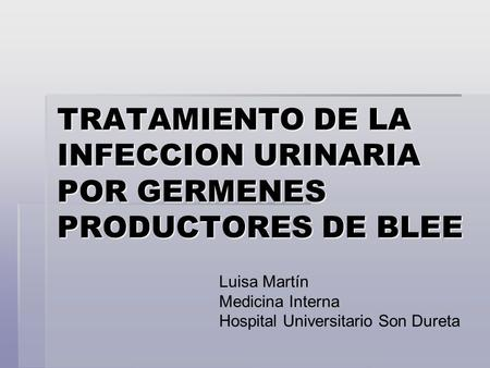 TRATAMIENTO DE LA INFECCION URINARIA POR GERMENES PRODUCTORES DE BLEE Luisa Martín Medicina Interna Hospital Universitario Son Dureta.