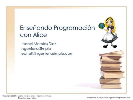 Enseñando Programación con Alice Leonel Morales Díaz Ingeniería Simple Copyright 2008 by Leonel Morales Díaz – Ingeniería Simple.