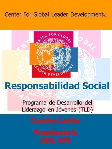 Programa de Desarrollo del Liderazgo en Jóvenes (TLD) C Center For Global Leader Development ® Responsabilidad Social Carolyn Larkin Presidente & CEO,