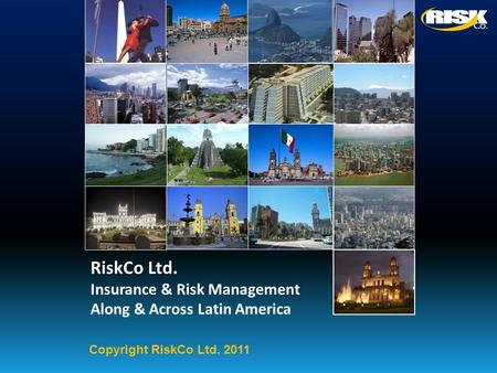RiskCo Ltd. Insurance & Risk Management Along & Across Latin America Copyright RiskCo Ltd. 2011.