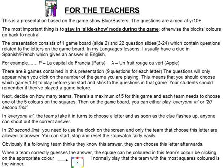 FOR THE TEACHERS This is a presentation based on the game show BlockBusters. The questions are aimed at yr10+. The most important thing is to stay in 'slide-show'