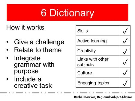 6 Dictionary Skills Active learning Creativity Links with other subjects Culture Engaging topics How it works Give a challenge Relate to theme Integrate.