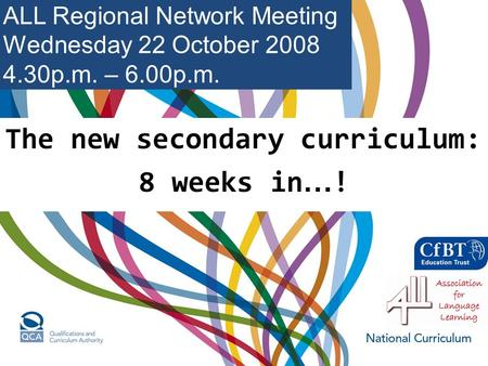 The new secondary curriculum: 8 weeks in … ! ALL Regional Network Meeting Wednesday 22 October 2008 4.30p.m. – 6.00p.m.