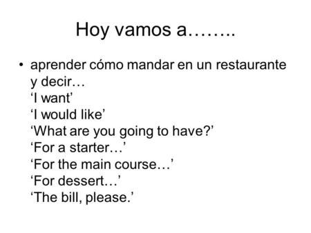 Hoy vamos a…….. aprender cómo mandar en un restaurante y decir… 'I want' 'I would like' 'What are you going to have?' 'For a starter…' 'For the main course…'