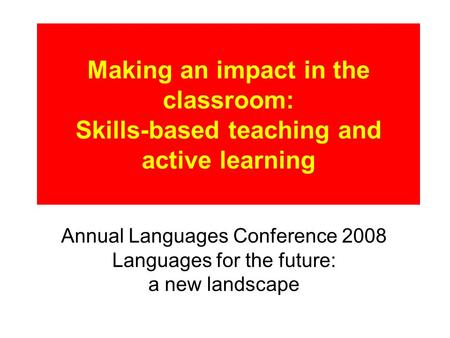 Making an impact in the classroom: Skills-based teaching and active learning Annual Languages Conference 2008 Languages for the future: a new landscape.