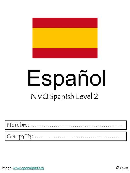 Español NVQ Spanish Level 2 © Rha Nombre: ………………………………………… Compañía : ……………………………………… Image: www.openclipart.orgwww.openclipart.org.