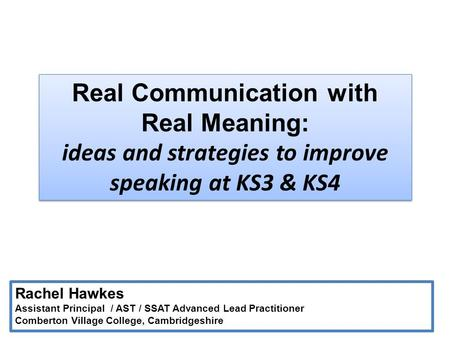 Real Communication with Real Meaning: ideas and strategies to improve speaking at KS3 & KS4 Rachel Hawkes Assistant Principal / AST / SSAT Advanced Lead.