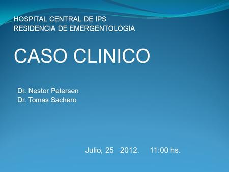 CASO CLINICO Julio, :00 hs. HOSPITAL CENTRAL DE IPS