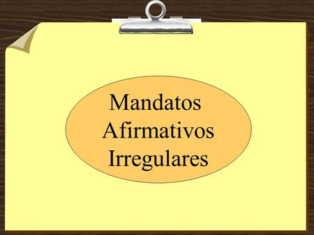 Mandatos Afirmativos Irregulares. Los mandatos de Tú (afirmativos) 1. Uses the box 3 form of the verb in the present indicative tense. 2. Watch out for.